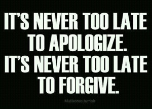 never too late to apologize. It's never too late to forgive. #quotes ...
