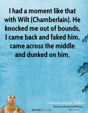 had a moment like that with Wilt (Chamberlain). He knocked me out of ...