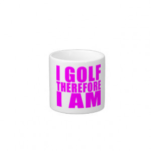 Funny Girl Golfers Quotes : I Golf therefore I am Espresso Cup