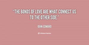 The bonds of love are what connect us to the other side.""