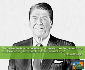 "... one that gets the people to do the greatest things."" Ronald Reagan"