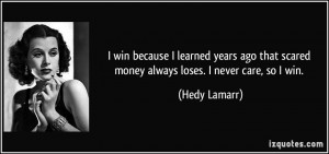 win because I learned years ago that scared money always loses. I ...