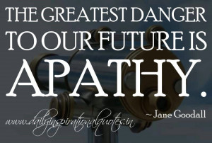 ... danger to our future is apathy. ~ Jane Goodall ( Inspiring Quotes