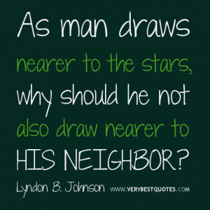 ... why should he not also draw nearer to his neighbor? Lyndon B. Johnson