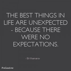 The best things in life are unexpected - because there were no ...