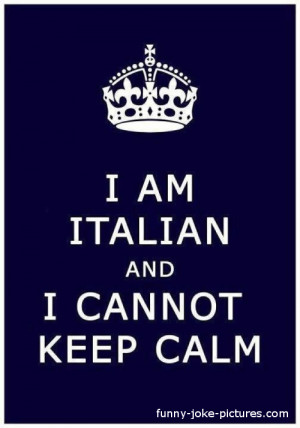 Funny Italian Keep Calm Picture - I am Italian and I cannot keep calm ...