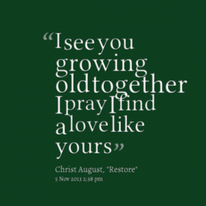 Quotes Picture: i see you growing old together i pray i find a love ...