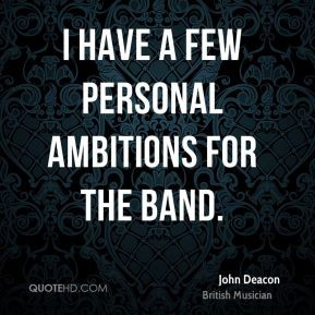 John Deacon - I have a few personal ambitions for the band.