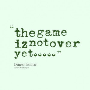 Quotes Picture: the game iz not over yet