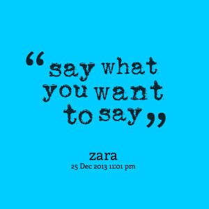 Quotes Picture: say what you want to say