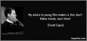 My advice to young film-makers is this: don't follow trends, start ...