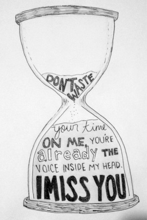 ... your time on me, you're already the voice inside my head. I miss you