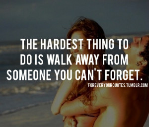 ... The hardest thing to do is walk away from someone you can't forget