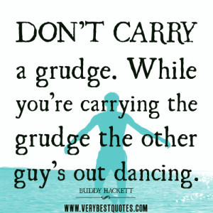 ... quotes. While you're carrying the grudge the other guy's out