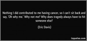 ... me-having-cancer-so-i-can-t-sit-back-and-say-oh-why-me-why-not-eric