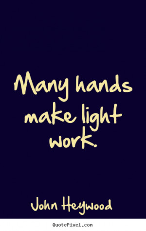 ... picture quotes - Many hands make light work. - Inspirational quotes