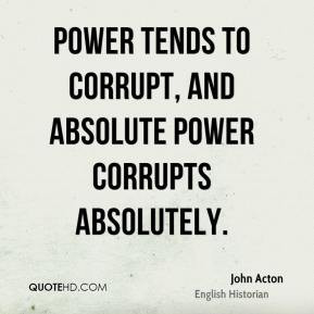 power tends to corrupt and absolute power corrupts absolutely