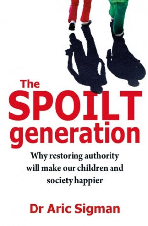 The Spoilt Generation - Why Restoring Authority Will Make Our Children ...