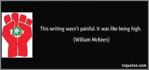 This writing wasn't painful. It was like being high. - William McKeen