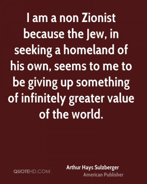 am a non Zionist because the Jew, in seeking a homeland of his own ...