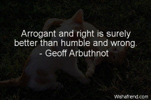 funny-Arrogant and right is surely better than humble and wrong.