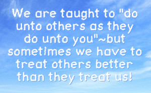 do unto others as they do unto you but sometimes we have to treat ...