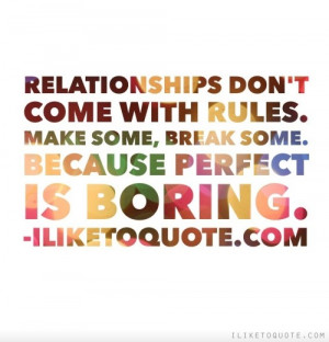 Relationships don't come with rules. Make some, break some. Because ...