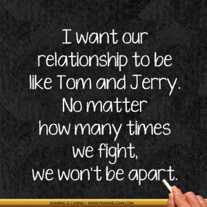 want our relationship to be like Tom and Jerry. No matter how many ...