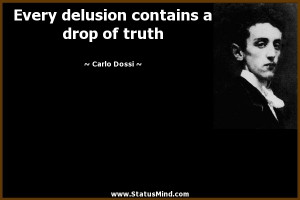 Every delusion contains a drop of truth - Carlo Dossi Quotes ...
