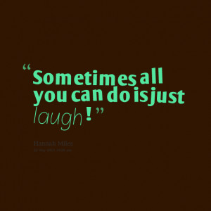 Quotes Picture: sometimes all you can do is just laugh !
