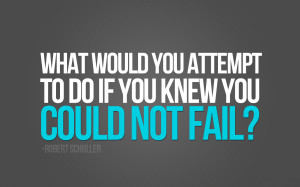 What would you attempt to do if you knew you couldn't fail?