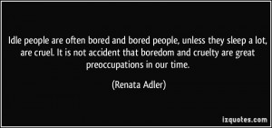 Idle people are often bored and bored people, unless they sleep a lot ...