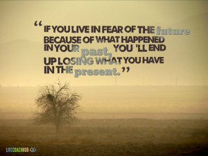 ... You Live In Fear Of The Future Because Of What Happened In Your Past