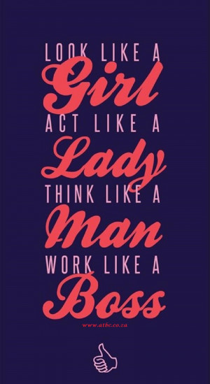 look-like-a-girl-act-like-a-lady-work-like-a-boss-motivational-quotes ...