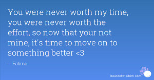 worth my time, you were never worth the effort, so now that your not ...