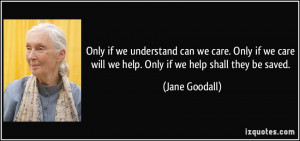 if we understand can we care. Only if we care will we help. Only if we ...