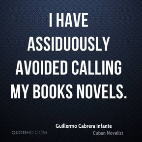 ... Cabrera Infante - I have assiduously avoided calling my books novels