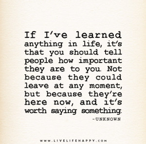 If I've learned anything in life, it's that you should tell people ...