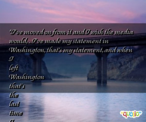 ve moved on from it and i wish the media would i ve made my ...