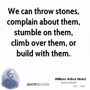 We can throw stones, complain about them, stumble on them, climb over ...