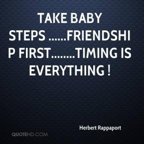 Take baby steps .....Friendship first.....Timing is Everything !