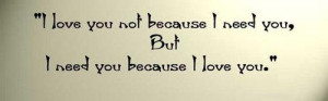 Love Quotes I love you not because i need you