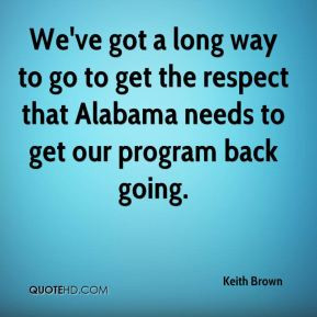 We've got a long way to go to get the respect that Alabama needs to ...