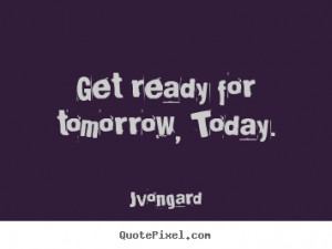 Get ready for tomorrow, today. Jvongard best motivational quote