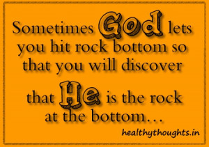Sometimes God lets you hit rock bottom so that you will discover that ...