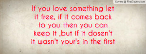 If you love something let it free, if it comes back to you then you ...