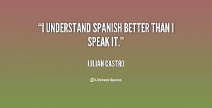 quote-Julian-Castro-i-understand-spanish-better-than-i-speak-152853 ...