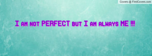 am not PERFECT but I am always ME Profile Facebook Covers