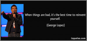 ... are bad, it's the best time to reinvent yourself. - George Lopez