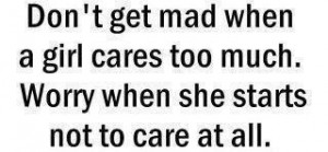 Don't get mad when a girl cares too much worry when she starts not to ...